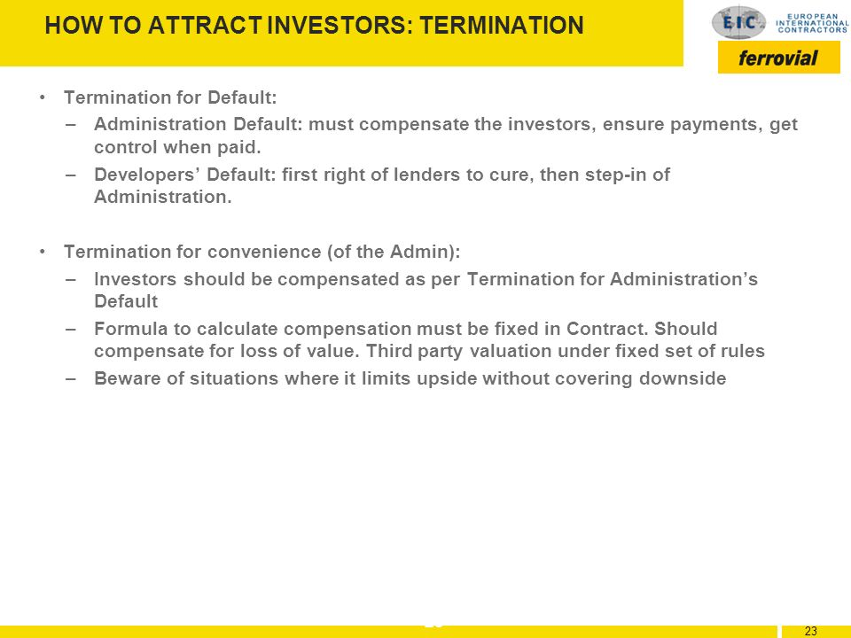 23 HOW TO ATTRACT INVESTORS: TERMINATION Termination for Default: –Administration Default: must compensate the investors, ensure payments, get control