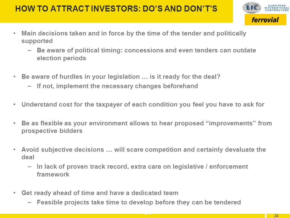 24 HOW TO ATTRACT INVESTORS: DOS AND DONTS Main decisions taken and in force by the time of the tender and politically supported –Be aware of politica