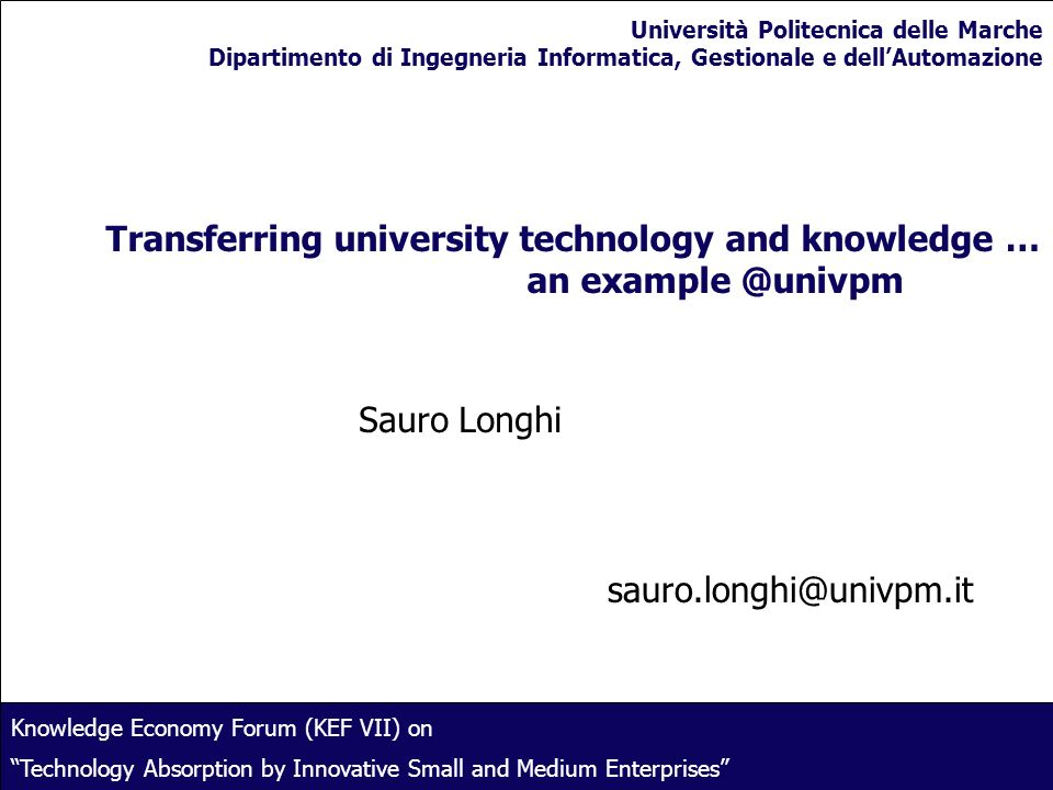 1 Transferring university technology and knowledge … an example @univpm Sauro Longhi sauro.longhi@univpm.it Knowledge Economy Forum (KEF VII) on Techn