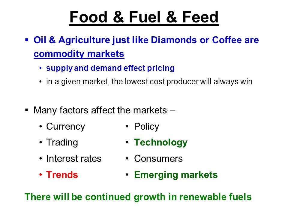 Food & Fuel & Feed Oil & Agriculture just like Diamonds or Coffee are commodity markets supply and demand effect pricing in a given market, the lowest