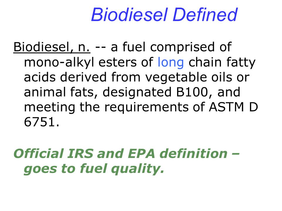 Biodiesel Defined Biodiesel, n. -- a fuel comprised of mono-alkyl esters of long chain fatty acids derived from vegetable oils or animal fats, designa