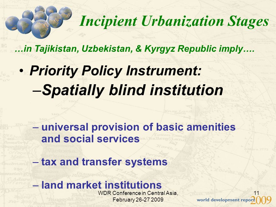 WDR Conference in Central Asia, February 26-27 2009 11 Incipient Urbanization Stages Priority Policy Instrument: –Spatially blind institution –universal provision of basic amenities and social services –tax and transfer systems –land market institutions …in Tajikistan, Uzbekistan, & Kyrgyz Republic imply….