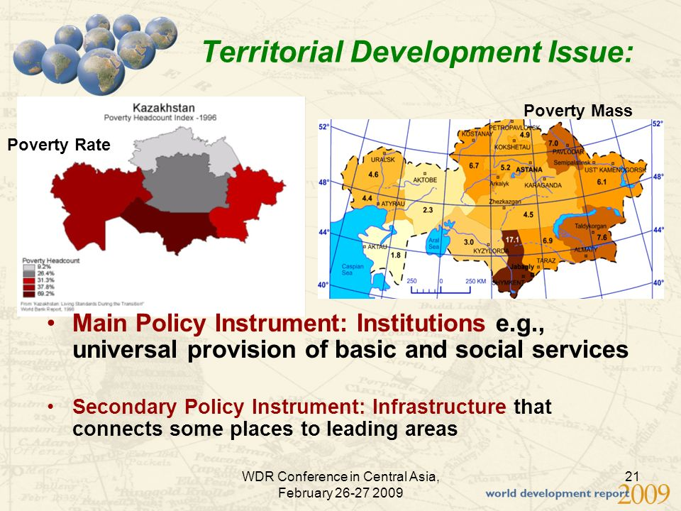 WDR Conference in Central Asia, February Territorial Development Issue: Poverty Rate Poverty Mass Main Policy Instrument: Institutions e.g., universal provision of basic and social services Secondary Policy Instrument: Infrastructure that connects some places to leading areas