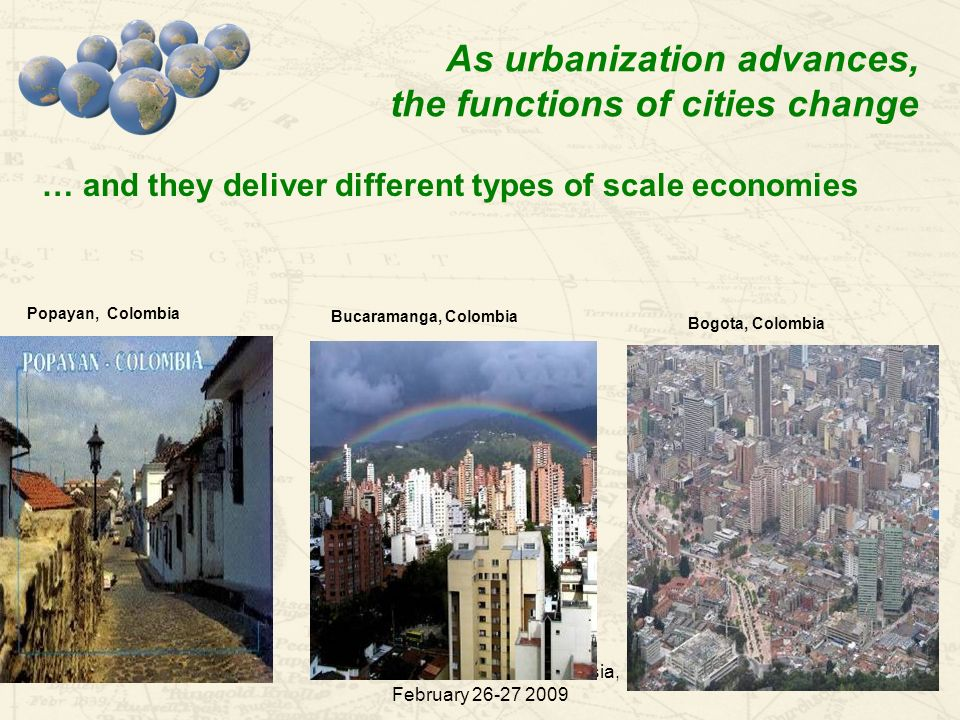 WDR Conference in Central Asia, February 26-27 2009 8 As urbanization advances, the functions of cities change … and they deliver different types of scale economies Popayan, Colombia Bucaramanga, Colombia Bogota, Colombia