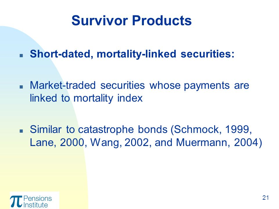 21 n Short-dated, mortality-linked securities: n Market-traded securities whose payments are linked to mortality index n Similar to catastrophe bonds (Schmock, 1999, Lane, 2000, Wang, 2002, and Muermann, 2004) Survivor Products