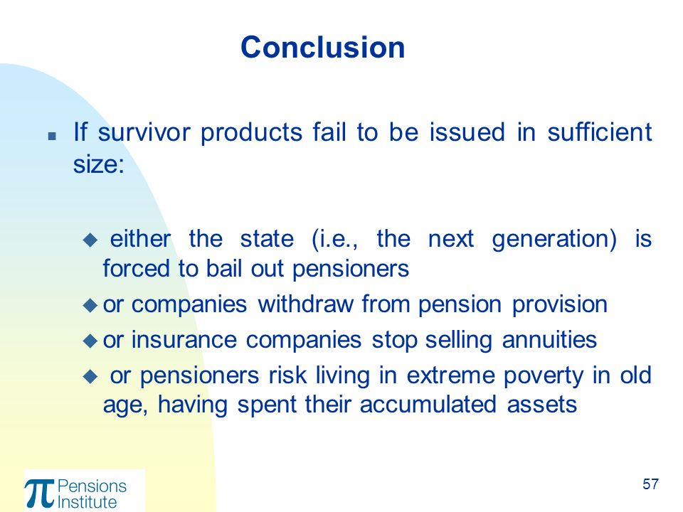 57 n If survivor products fail to be issued in sufficient size: u either the state (i.e., the next generation) is forced to bail out pensioners u or companies withdraw from pension provision u or insurance companies stop selling annuities u or pensioners risk living in extreme poverty in old age, having spent their accumulated assets Conclusion