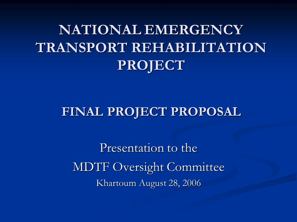 NATIONAL EMERGENCY TRANSPORT REHABILITATION PROJECT FINAL PROJECT PROPOSAL Presentation to the MDTF Oversight Committee Khartoum August 28, 2006