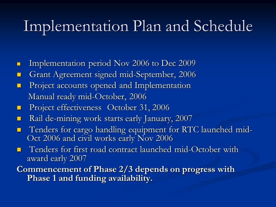Implementation Plan and Schedule Implementation period Nov 2006 to Dec 2009 Implementation period Nov 2006 to Dec 2009 Grant Agreement signed mid-September, 2006 Grant Agreement signed mid-September, 2006 Project accounts opened and Implementation Project accounts opened and Implementation Manual ready mid-October, 2006 Manual ready mid-October, 2006 Project effectiveness October 31, 2006 Project effectiveness October 31, 2006 Rail de-mining work starts early January, 2007 Rail de-mining work starts early January, 2007 Tenders for cargo handling equipment for RTC launched mid- Oct 2006 and civil works early Nov 2006 Tenders for cargo handling equipment for RTC launched mid- Oct 2006 and civil works early Nov 2006 Tenders for first road contract launched mid-October with award early 2007 Tenders for first road contract launched mid-October with award early 2007 Commencement of Phase 2/3 depends on progress with Phase 1 and funding availability.