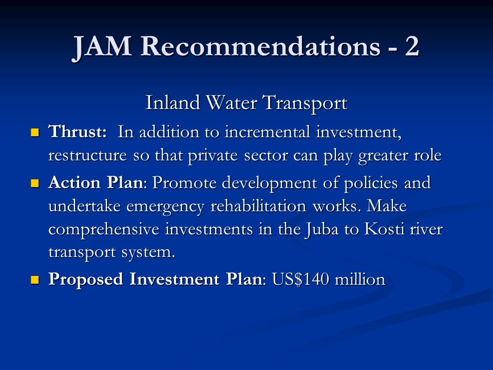 JAM Recommendations - 2 Inland Water Transport Thrust: In addition to incremental investment, restructure so that private sector can play greater role Thrust: In addition to incremental investment, restructure so that private sector can play greater role Action Plan: Promote development of policies and undertake emergency rehabilitation works.