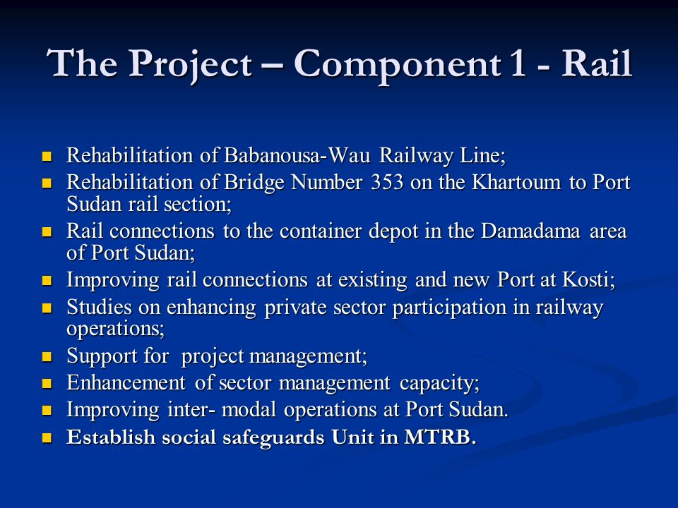 The Project – Component 1 - Rail Rehabilitation of Babanousa-Wau Railway Line; Rehabilitation of Babanousa-Wau Railway Line; Rehabilitation of Bridge Number 353 on the Khartoum to Port Sudan rail section; Rehabilitation of Bridge Number 353 on the Khartoum to Port Sudan rail section; Rail connections to the container depot in the Damadama area of Port Sudan; Rail connections to the container depot in the Damadama area of Port Sudan; Improving rail connections at existing and new Port at Kosti; Improving rail connections at existing and new Port at Kosti; Studies on enhancing private sector participation in railway operations; Studies on enhancing private sector participation in railway operations; Support for project management; Support for project management; Enhancement of sector management capacity; Enhancement of sector management capacity; Improving inter- modal operations at Port Sudan.