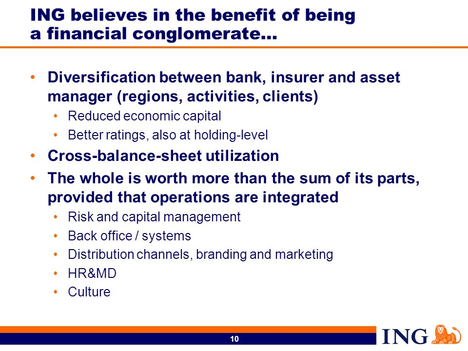 10 ING believes in the benefit of being a financial conglomerate… Diversification between bank, insurer and asset manager (regions, activities, clients) Reduced economic capital Better ratings, also at holding-level Cross-balance-sheet utilization The whole is worth more than the sum of its parts, provided that operations are integrated Risk and capital management Back office / systems Distribution channels, branding and marketing HR&MD Culture