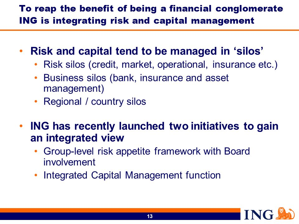 13 To reap the benefit of being a financial conglomerate ING is integrating risk and capital management Risk and capital tend to be managed in silos Risk silos (credit, market, operational, insurance etc.) Business silos (bank, insurance and asset management) Regional / country silos ING has recently launched two initiatives to gain an integrated view Group-level risk appetite framework with Board involvement Integrated Capital Management function