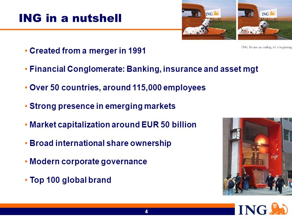 4 Created from a merger in 1991 Financial Conglomerate: Banking, insurance and asset mgt Over 50 countries, around 115,000 employees Strong presence in emerging markets Market capitalization around EUR 50 billion Broad international share ownership Modern corporate governance Top 100 global brand ING in a nutshell