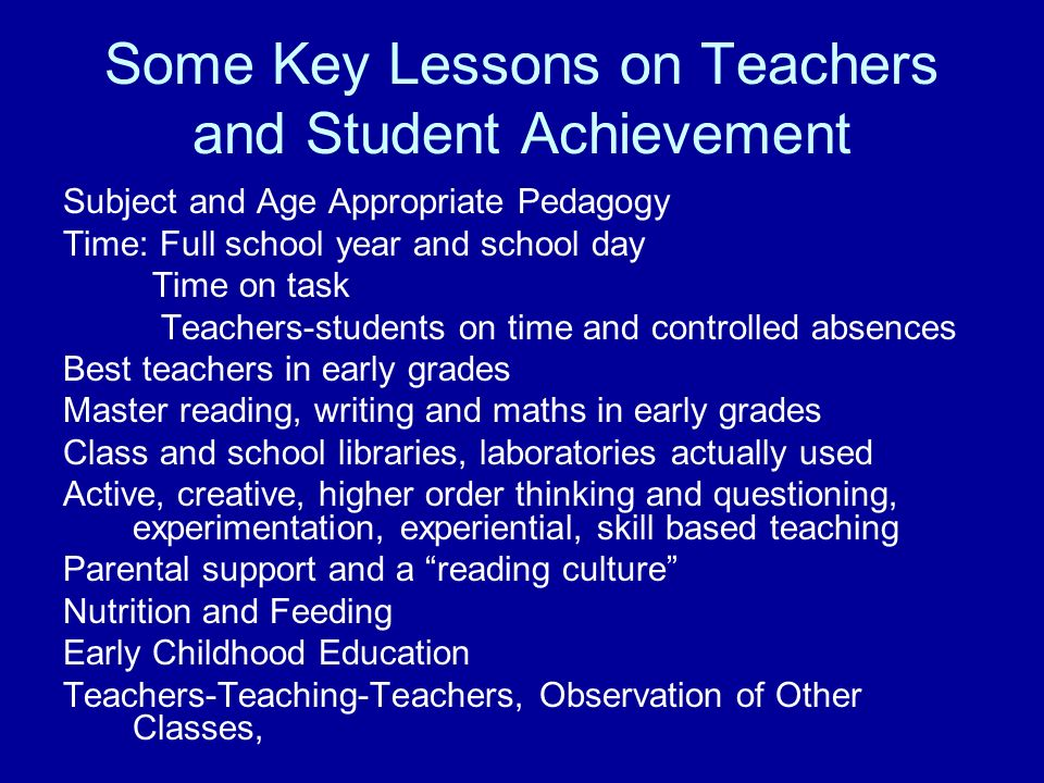 Some Key Lessons on Teachers and Student Achievement Subject and Age Appropriate Pedagogy Time: Full school year and school day Time on task Teachers-
