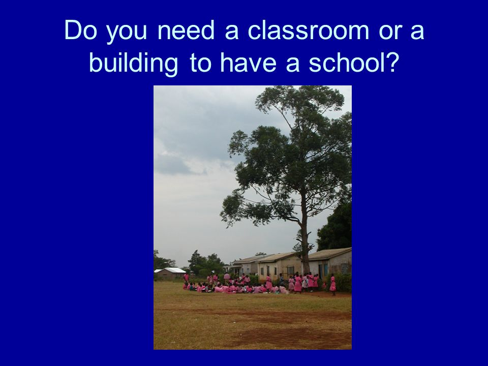 Do you need a classroom or a building to have a school?