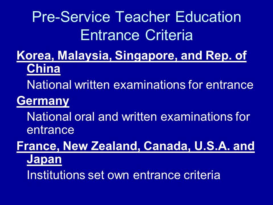 Pre-Service Teacher Education Entrance Criteria Korea, Malaysia, Singapore, and Rep. of China National written examinations for entrance Germany Natio