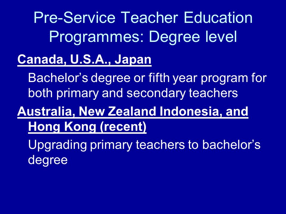 Pre-Service Teacher Education Programmes: Degree level Canada, U.S.A., Japan Bachelors degree or fifth year program for both primary and secondary tea