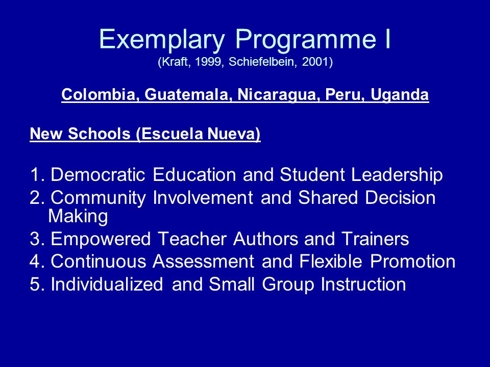 Exemplary Programme I (Kraft, 1999, Schiefelbein, 2001) Colombia, Guatemala, Nicaragua, Peru, Uganda New Schools (Escuela Nueva) 1. Democratic Educati