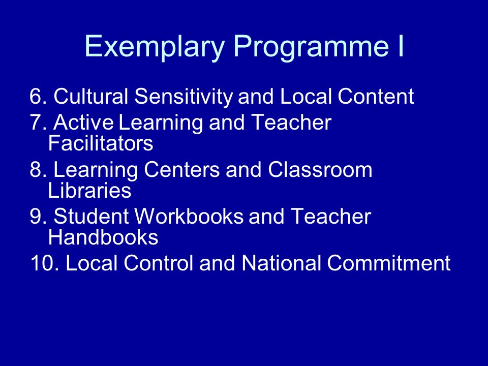 Exemplary Programme I 6. Cultural Sensitivity and Local Content 7. Active Learning and Teacher Facilitators 8. Learning Centers and Classroom Librarie
