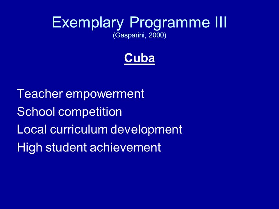Exemplary Programme III (Gasparini, 2000) Cuba Teacher empowerment School competition Local curriculum development High student achievement