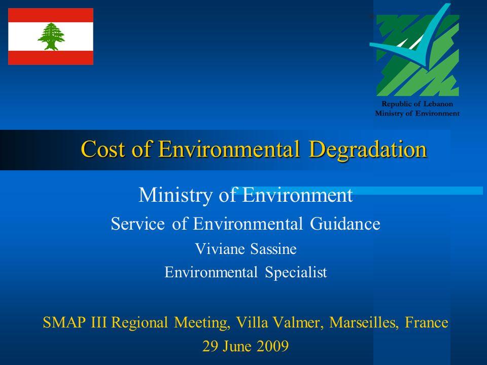 Cost of Environmental Degradation Ministry of Environment Service of Environmental Guidance Viviane Sassine Environmental Specialist SMAP III Regional Meeting, Villa Valmer, Marseilles, France 29 June 2009