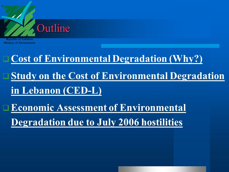 Outline Cost of Environmental Degradation (Why ) Study on the Cost of Environmental Degradation in Lebanon (CED-L) Study on the Cost of Environmental Degradation in Lebanon (CED-L) Economic Assessment of Environmental Degradation due to July 2006 hostilities Economic Assessment of Environmental Degradation due to July 2006 hostilities