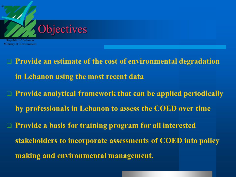 Objectives Provide an estimate of the cost of environmental degradation in Lebanon using the most recent data Provide analytical framework that can be applied periodically by professionals in Lebanon to assess the COED over time Provide a basis for training program for all interested stakeholders to incorporate assessments of COED into policy making and environmental management.