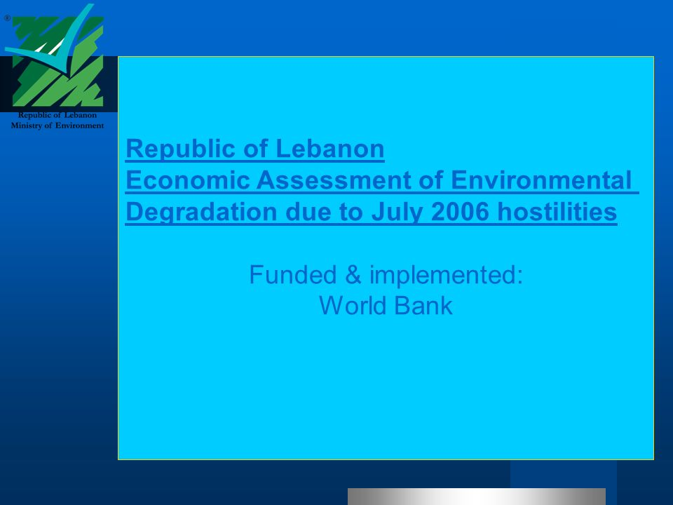 Republic of Lebanon Economic Assessment of Environmental Degradation due to July 2006 hostilities Funded & implemented: World Bank