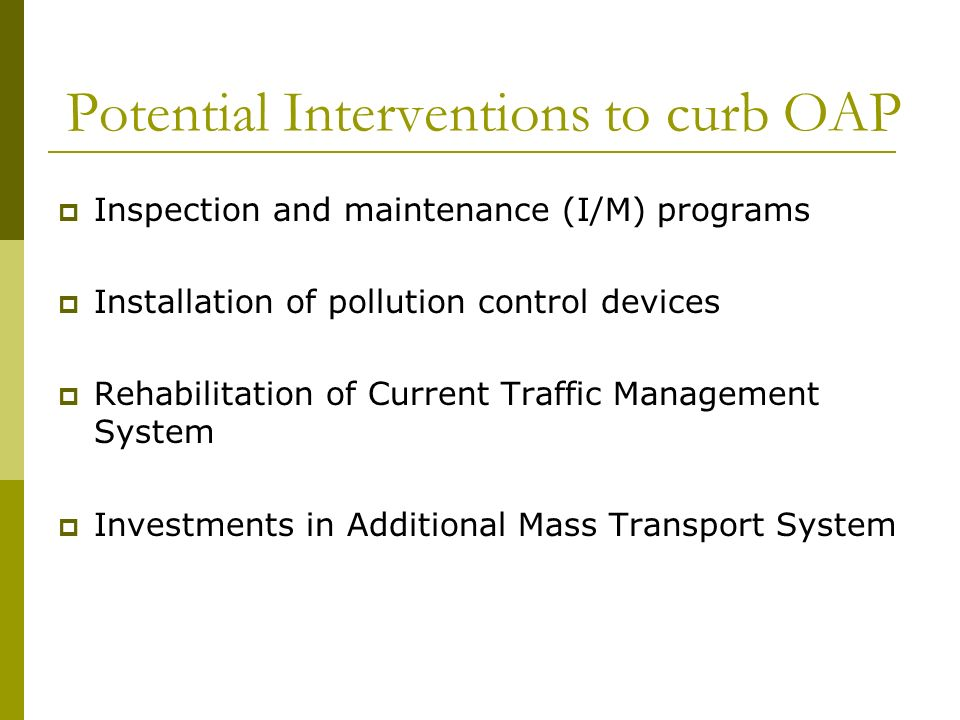 Potential Interventions to curb OAP Inspection and maintenance (I/M) programs Installation of pollution control devices Rehabilitation of Current Traffic Management System Investments in Additional Mass Transport System