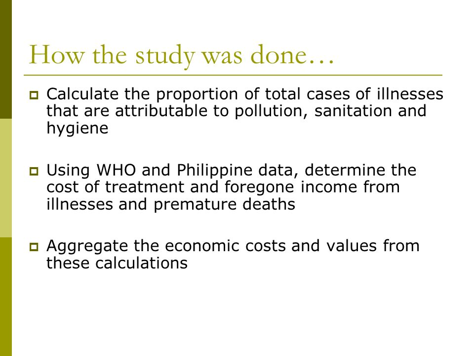 How the study was done… Calculate the proportion of total cases of illnesses that are attributable to pollution, sanitation and hygiene Using WHO and Philippine data, determine the cost of treatment and foregone income from illnesses and premature deaths Aggregate the economic costs and values from these calculations
