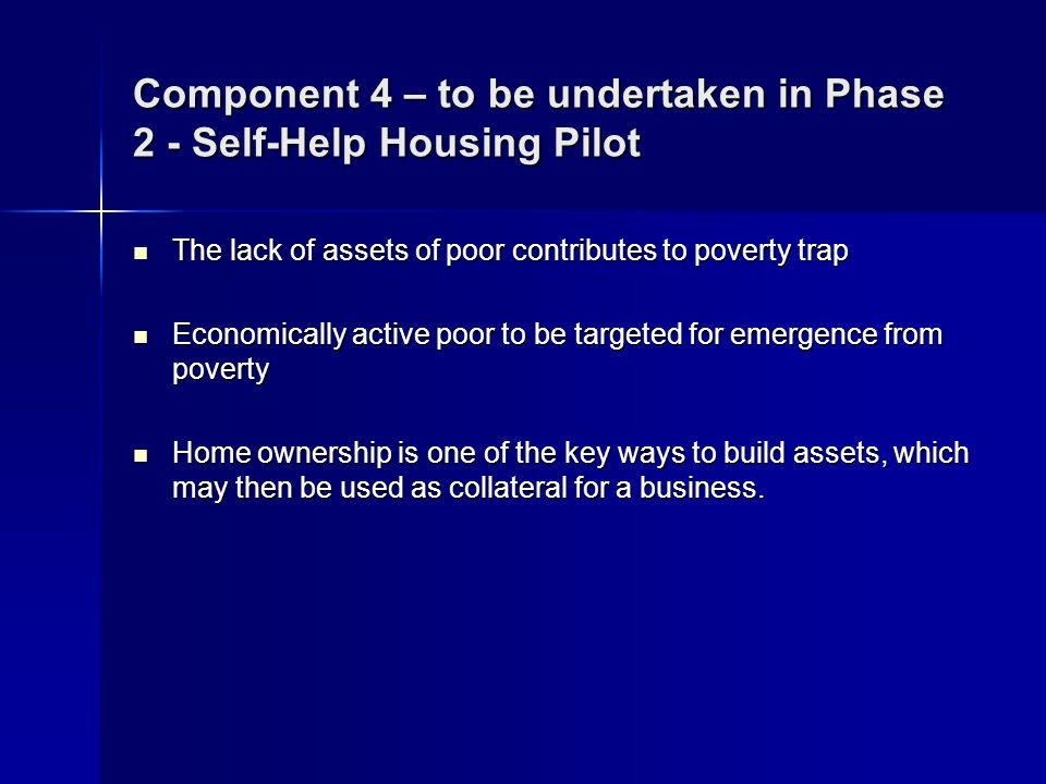 Component 4 – to be undertaken in Phase 2 - Self-Help Housing Pilot The lack of assets of poor contributes to poverty trap The lack of assets of poor contributes to poverty trap Economically active poor to be targeted for emergence from poverty Economically active poor to be targeted for emergence from poverty Home ownership is one of the key ways to build assets, which may then be used as collateral for a business.