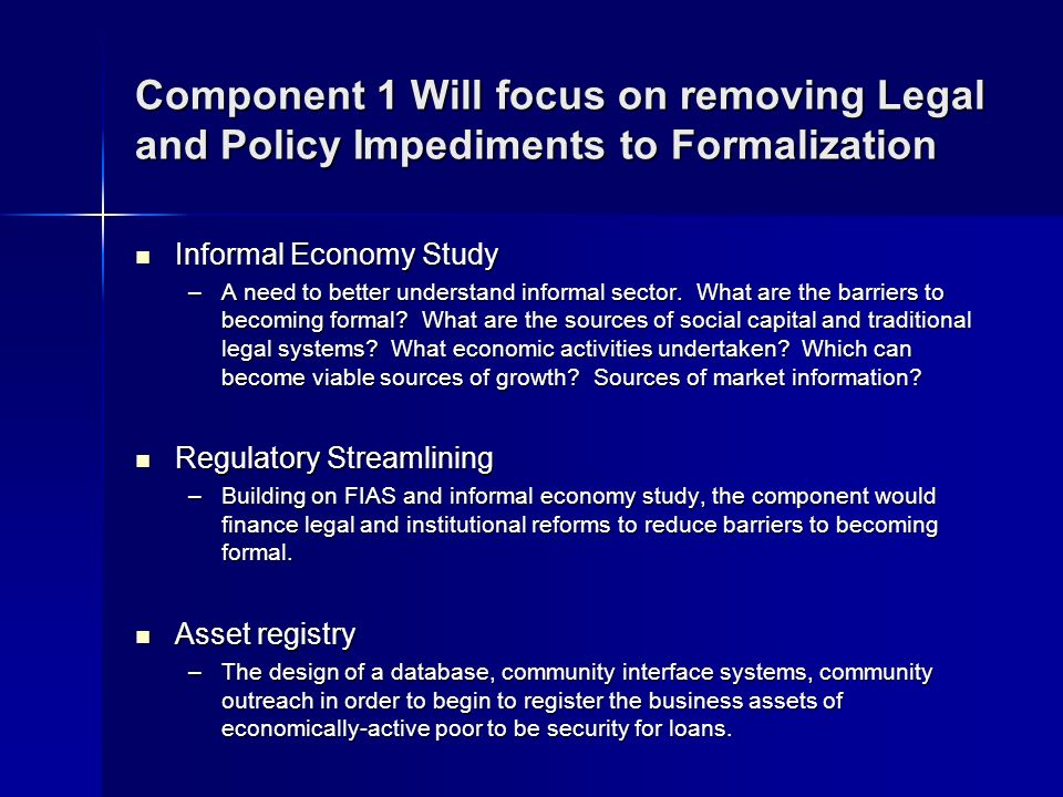 Component 1 Will focus on removing Legal and Policy Impediments to Formalization Informal Economy Study Informal Economy Study –A need to better understand informal sector.