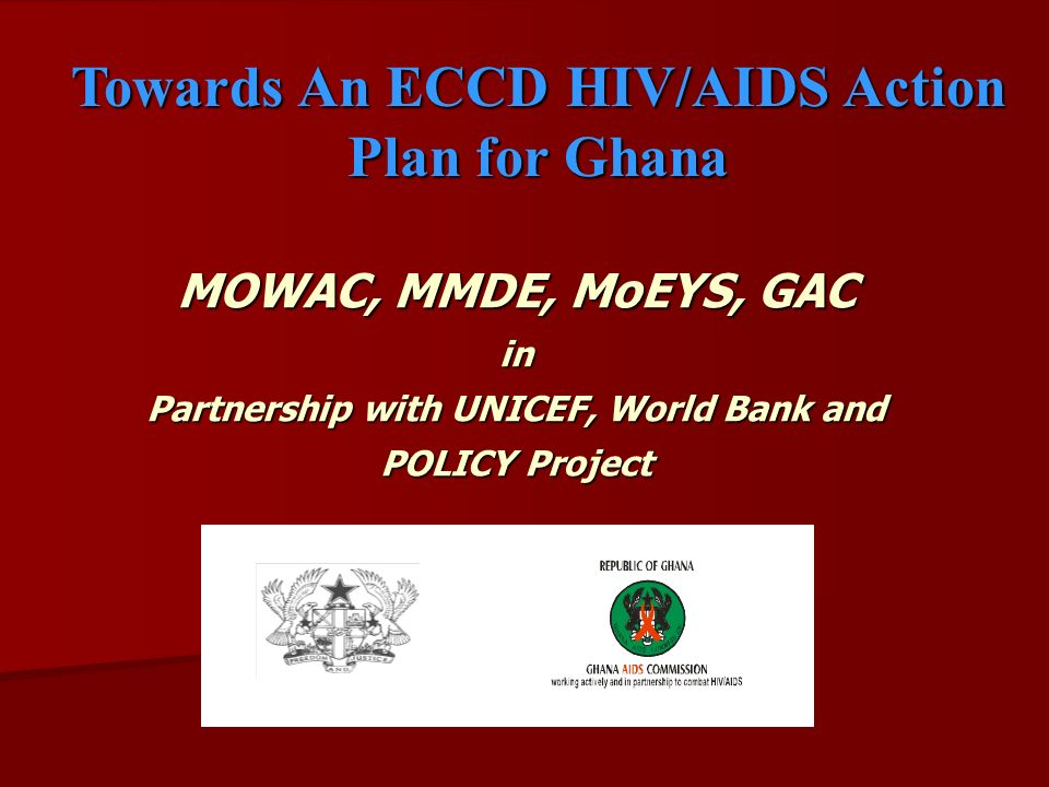 MOWAC, MMDE, MoEYS, GAC in Partnership with UNICEF, World Bank and POLICY Project MOWAC, MMDE, MoEYS, GAC in Partnership with UNICEF, World Bank and POLICY Project Towards An ECCD HIV/AIDS Action Plan for Ghana