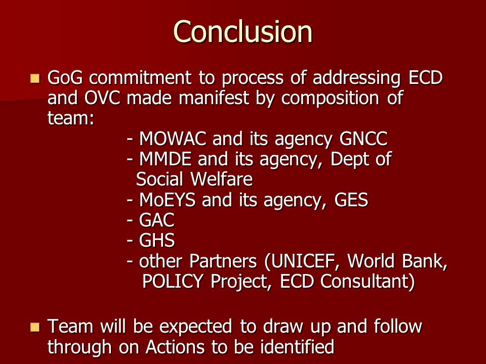 Conclusion GoG commitment to process of addressing ECD and OVC made manifest by composition of team: - MOWAC and its agency GNCC - MMDE and its agency, Dept of Social Welfare - MoEYS and its agency, GES - GAC - GHS - other Partners (UNICEF, World Bank, POLICY Project, ECD Consultant) GoG commitment to process of addressing ECD and OVC made manifest by composition of team: - MOWAC and its agency GNCC - MMDE and its agency, Dept of Social Welfare - MoEYS and its agency, GES - GAC - GHS - other Partners (UNICEF, World Bank, POLICY Project, ECD Consultant) Team will be expected to draw up and follow through on Actions to be identified Team will be expected to draw up and follow through on Actions to be identified
