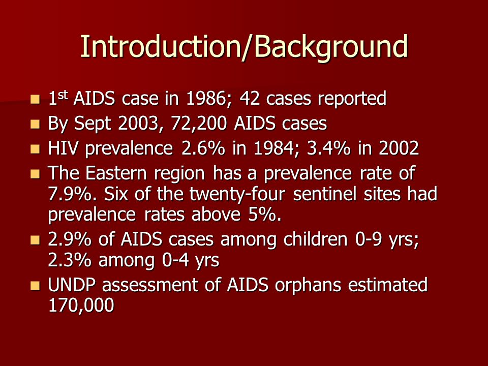 Introduction/Background 1 st AIDS case in 1986; 42 cases reported 1 st AIDS case in 1986; 42 cases reported By Sept 2003, 72,200 AIDS cases By Sept 2003, 72,200 AIDS cases HIV prevalence 2.6% in 1984; 3.4% in 2002 HIV prevalence 2.6% in 1984; 3.4% in 2002 The Eastern region has a prevalence rate of 7.9%.