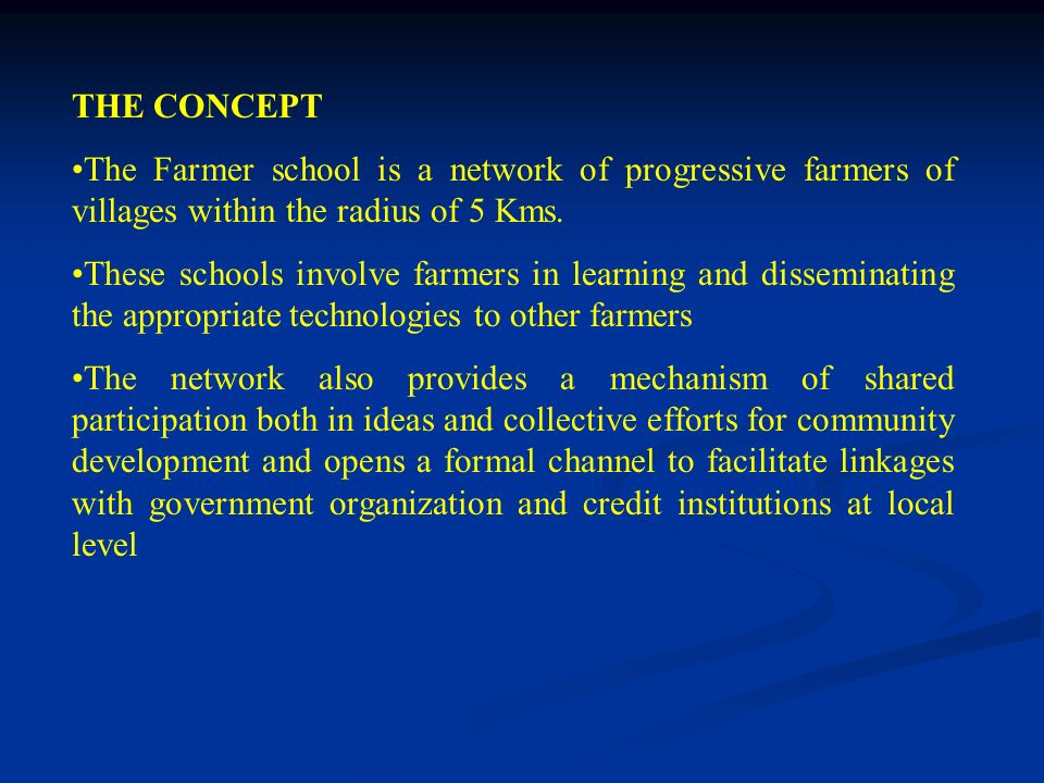 THE CONCEPT The Farmer school is a network of progressive farmers of villages within the radius of 5 Kms. These schools involve farmers in learning an