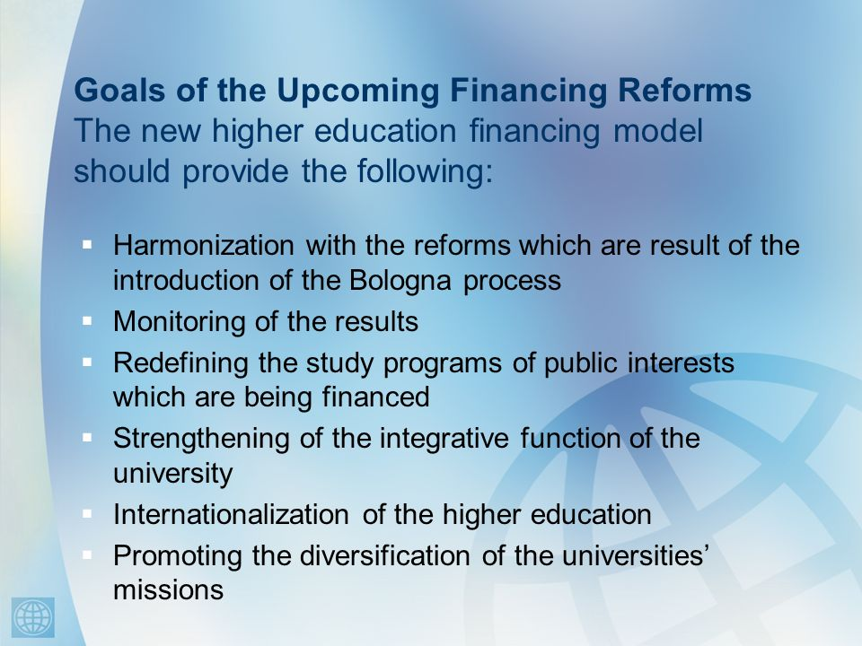 Goals of the Upcoming Financing Reforms The new higher education financing model should provide the following: Harmonization with the reforms which ar