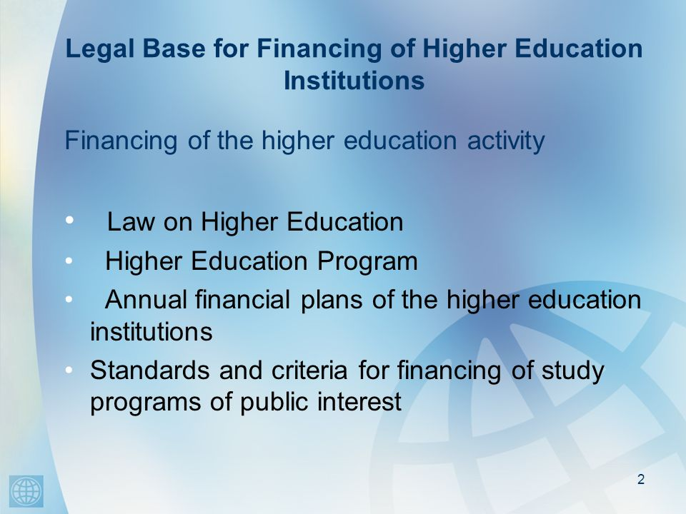 Legal Base for Financing of Higher Education Institutions Financing of the higher education activity Law on Higher Education Higher Education Program
