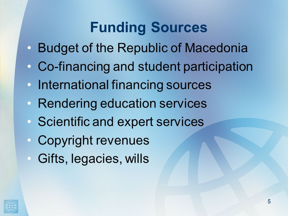 Funding Sources Budget of the Republic of Macedonia Co-financing and student participation International financing sources Rendering education service