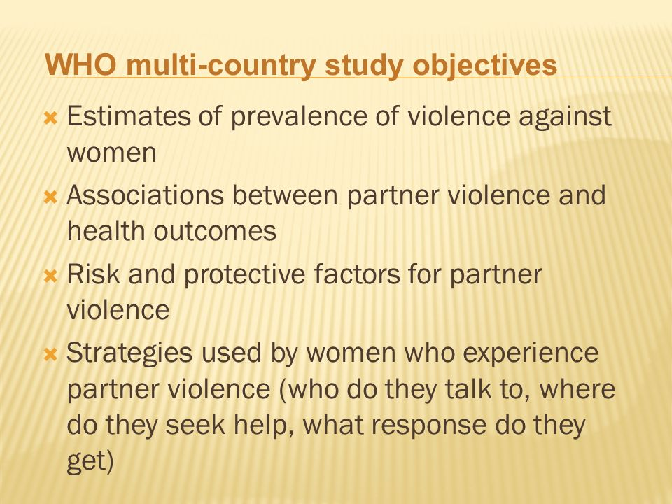 Estimates of prevalence of violence against women Associations between partner violence and health outcomes Risk and protective factors for partner violence Strategies used by women who experience partner violence (who do they talk to, where do they seek help, what response do they get) WHO multi-country study objectives