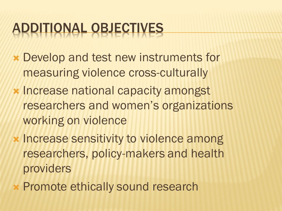 Develop and test new instruments for measuring violence cross-culturally Increase national capacity amongst researchers and womens organizations working on violence Increase sensitivity to violence among researchers, policy-makers and health providers Promote ethically sound research