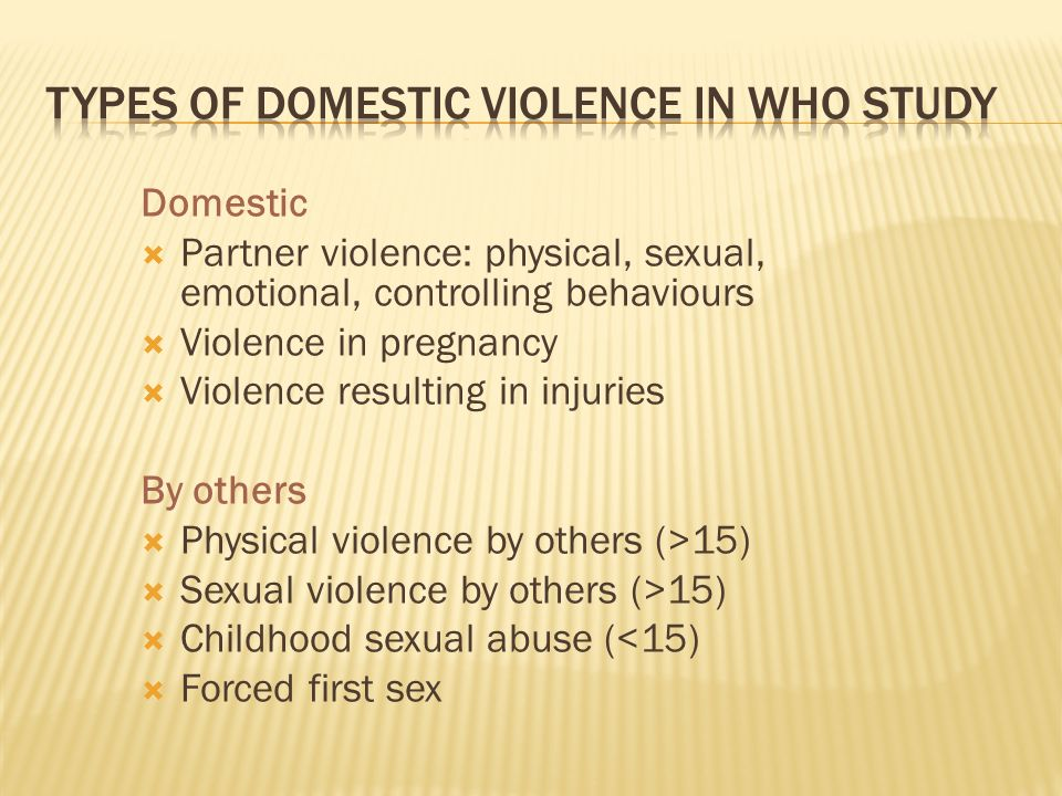 Domestic Partner violence: physical, sexual, emotional, controlling behaviours Violence in pregnancy Violence resulting in injuries By others Physical violence by others (>15) Sexual violence by others (>15) Childhood sexual abuse (<15) Forced first sex