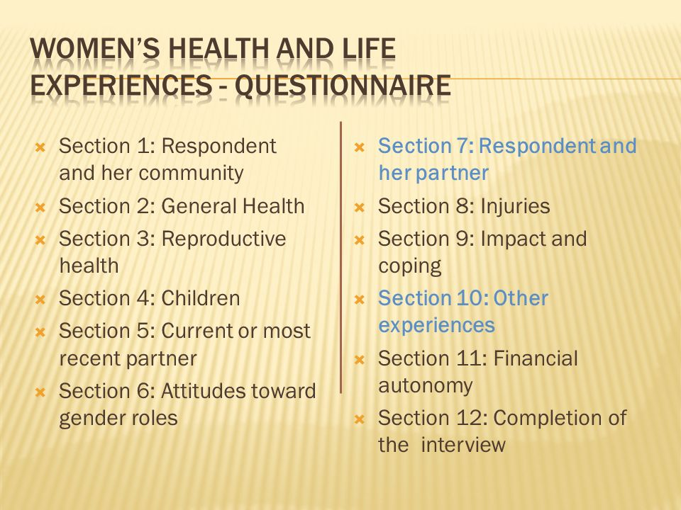 Section 1: Respondent and her community Section 2: General Health Section 3: Reproductive health Section 4: Children Section 5: Current or most recent partner Section 6: Attitudes toward gender roles Section 7: Respondent and her partner Section 8: Injuries Section 9: Impact and coping Section 10: Other experiences Section 11: Financial autonomy Section 12: Completion of the interview