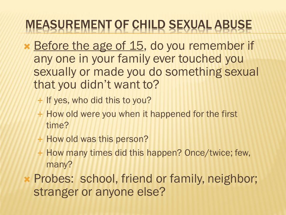 Before the age of 15, do you remember if any one in your family ever touched you sexually or made you do something sexual that you didnt want to? If y