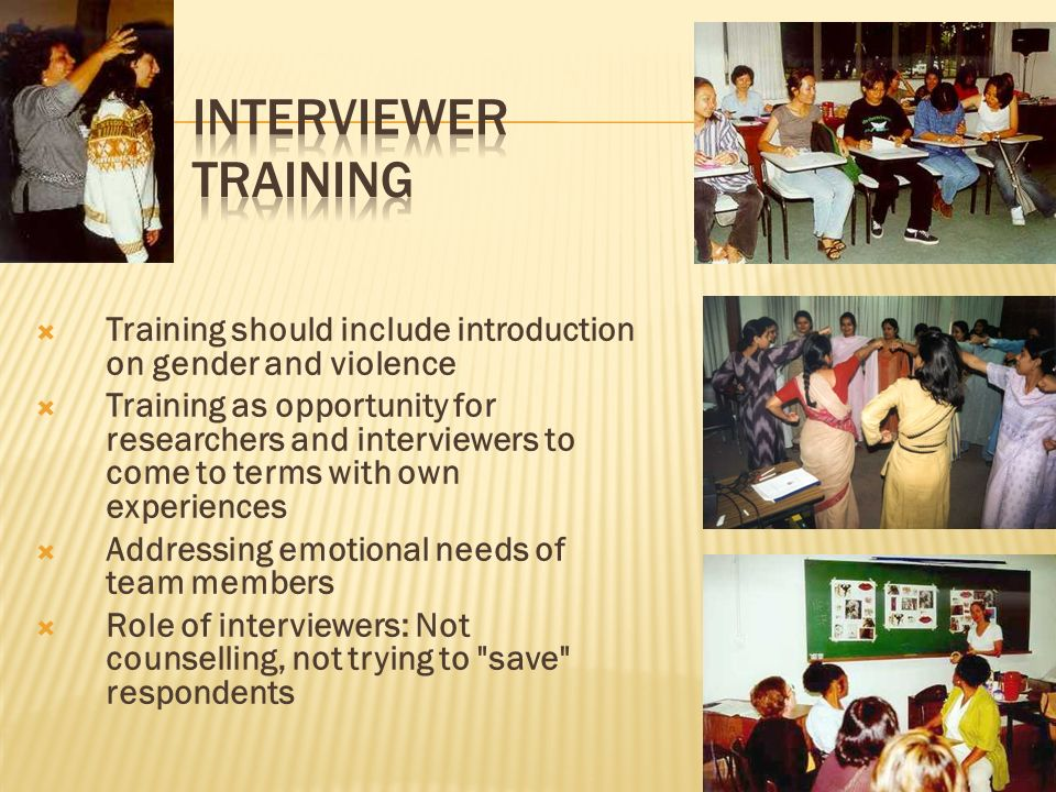 Training should include introduction on gender and violence Training as opportunity for researchers and interviewers to come to terms with own experiences Addressing emotional needs of team members Role of interviewers: Not counselling, not trying to save respondents