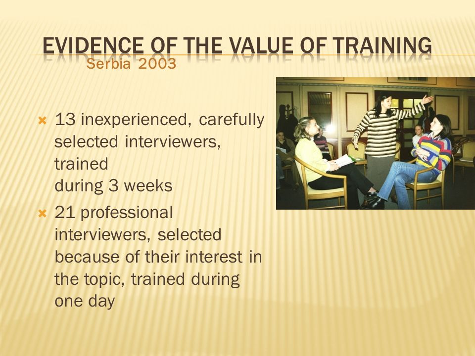 Serbia 2003 13 inexperienced, carefully selected interviewers, trained during 3 weeks 21 professional interviewers, selected because of their interest in the topic, trained during one day