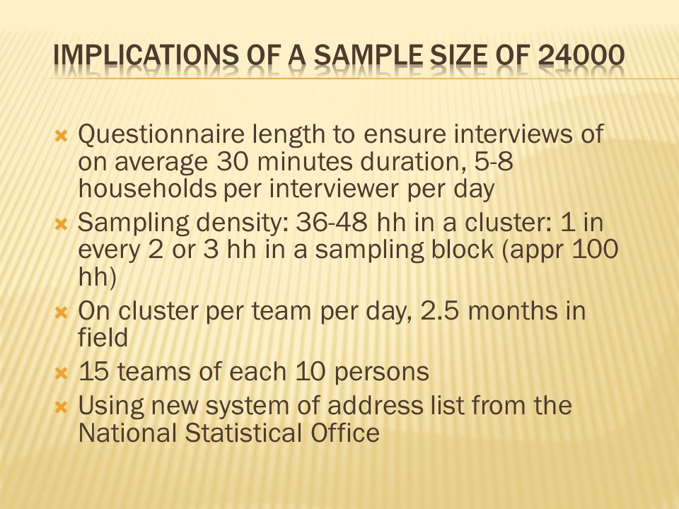 Questionnaire length to ensure interviews of on average 30 minutes duration, 5-8 households per interviewer per day Sampling density: 36-48 hh in a cl