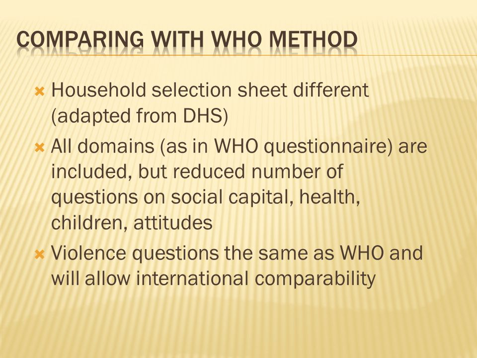 Household selection sheet different (adapted from DHS) All domains (as in WHO questionnaire) are included, but reduced number of questions on social c