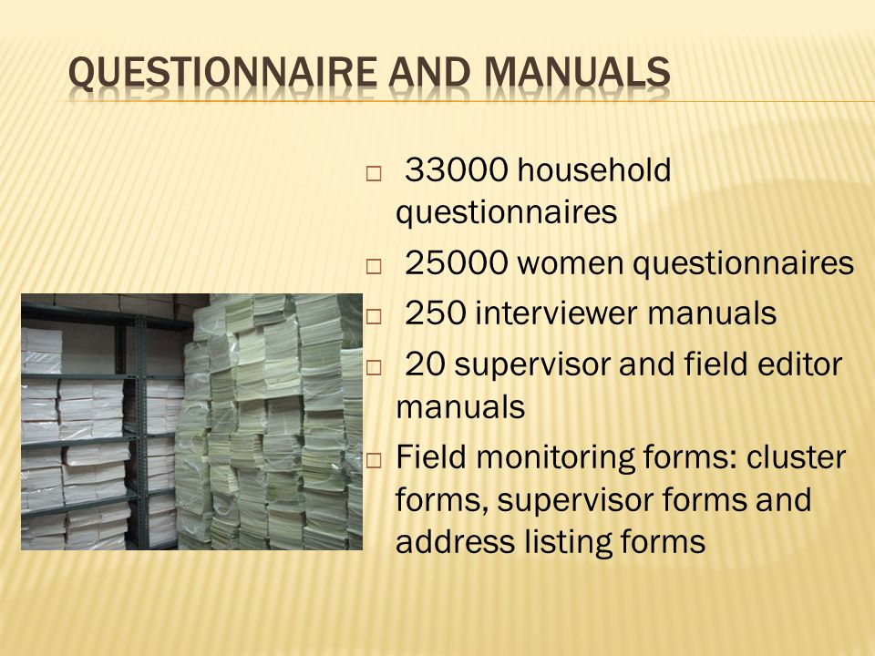 33000 household questionnaires 25000 women questionnaires 250 interviewer manuals 20 supervisor and field editor manuals Field monitoring forms: cluster forms, supervisor forms and address listing forms