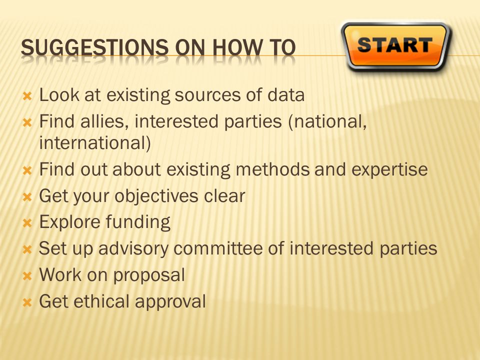 Look at existing sources of data Find allies, interested parties (national, international) Find out about existing methods and expertise Get your objectives clear Explore funding Set up advisory committee of interested parties Work on proposal Get ethical approval